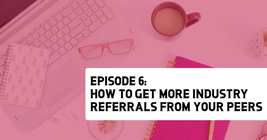 Episode 6 - How to Get More Industry Referrals from your Peers