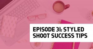 Episode 31: Styled Shoot Success Tips