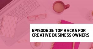 Episode 38: Top Hacks for Creative Business Owners