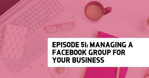 Episode 51: Managing a Facebook Group for Your Business