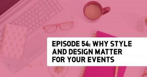 Episode 54: Why Styling and Design Matter for Your Events