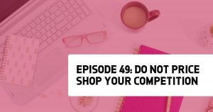 Episode 49: Do NOT Price Shop Your Competition!